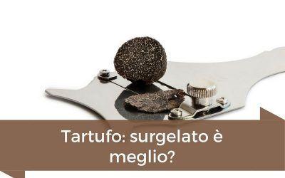 Tartufo surgelato: come viene trattato e perché acquistarlo!